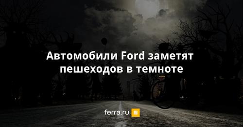 Автомобили ford смогут распознавать пешеходов в темноте